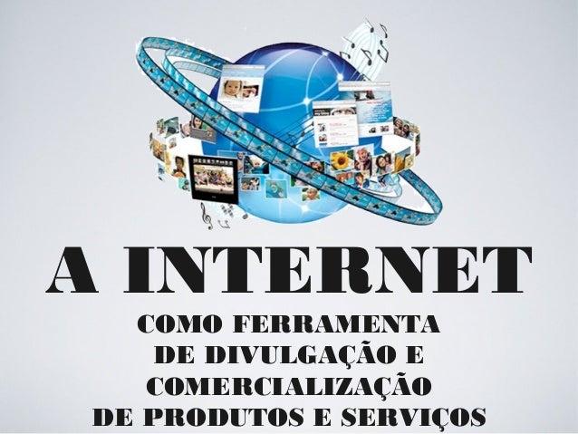 A INTERNET COMO FERRAMENTA DE DIVULGAÇÃO E COMERCIALIZAÇÃO DE PRODUTOS E SERVIÇOS