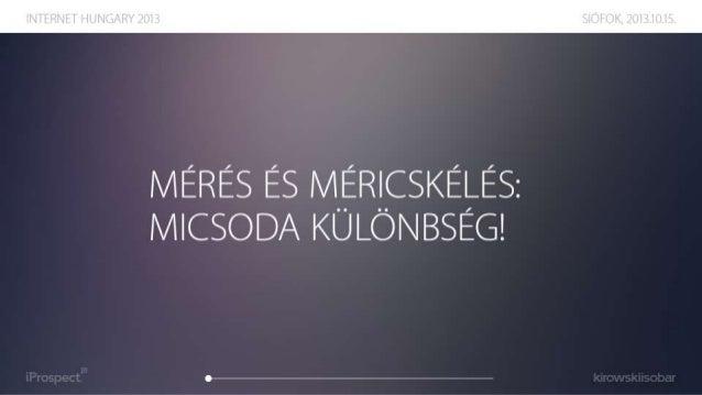 Mérés és méricskélés: micsoda különbség! Vitaindító előadás az Internet Hungary 2013 konferencia Reklámpiac szekciójában.