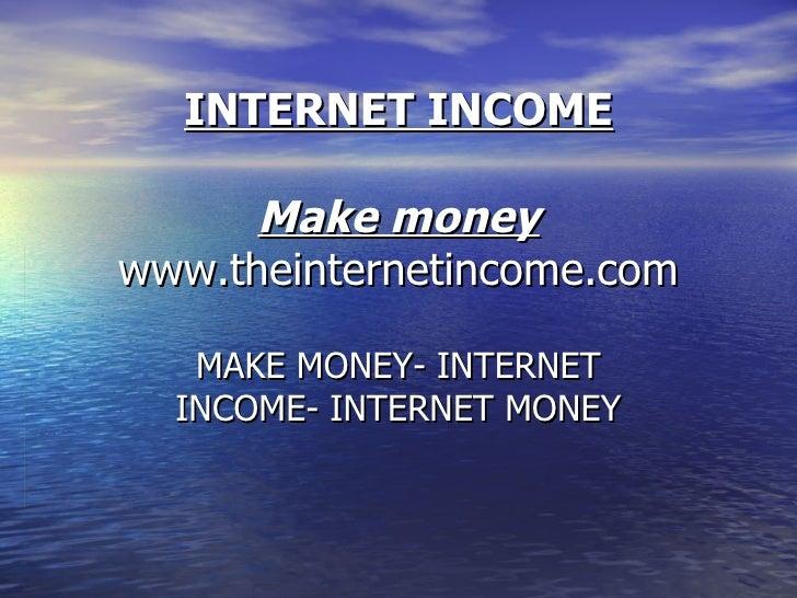 INTERNET INCOME Make money www.theinternetincome.com MAKE MONEY- INTERNET INCOME- INTERNET MONEY