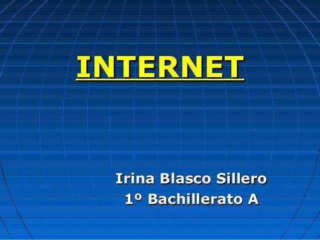 INTERNETINTERNET Irina Blasco SilleroIrina Blasco Sillero 1º Bachillerato A1º Bachillerato A