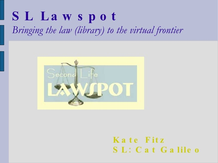 SL Lawspot Bringing the law (library) to the virtual frontier Kate Fitz SL: Cat Galileo