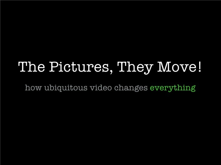 The Pictures, They Move! how ubiquitous video changes everything