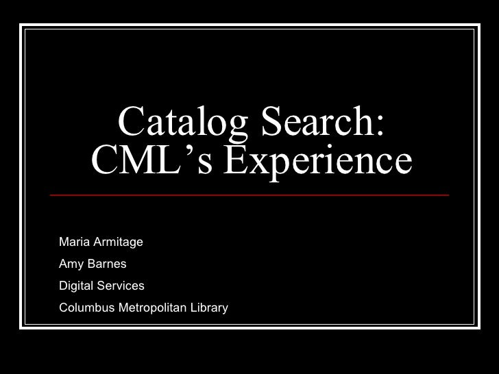 Catalog Search: CML's Experience Maria Armitage Amy Barnes Digital Services Columbus Metropolitan Library