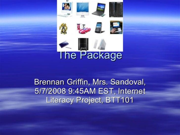 The Package Brennan Griffin, Mrs. Sandoval, 5/7/2008 9:45AM EST, Internet Literacy Project, BTT101