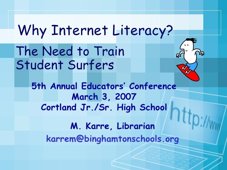 Why Internet Literacy?  The Need to Train Student Surfers 5th Annual Educators' Conference March 3, 2007 Cortland Jr./Sr. ...