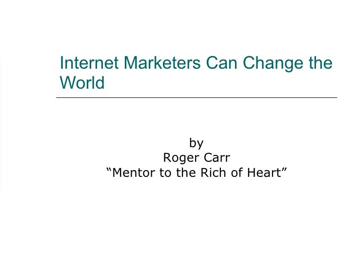 """Internet Marketers Can Change the World by Roger Carr """" Mentor to the Rich of Heart"""""""