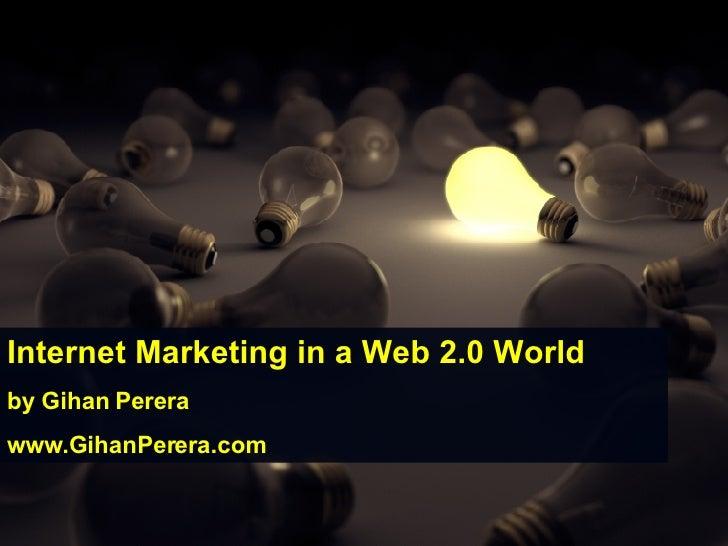 Internet Marketing in a Web 2.0 World by Gihan Perera www.GihanPerera.com