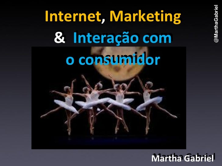 @MarthaGabrielInternet, Marketing          Marketing  & Interação com   o consumidor              Martha Gabriel          ...
