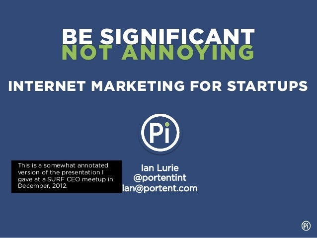 BE SIGNIFICANT              NOT ANNOYINGINTERNET MARKETING FOR STARTUPS This is a somewhat annotated version of the presen...