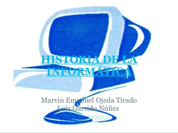 HISTORIA DE LA INFORMÁTICA   Marvin Emanuel Ojeda Tirado Luis Garrido Núñez