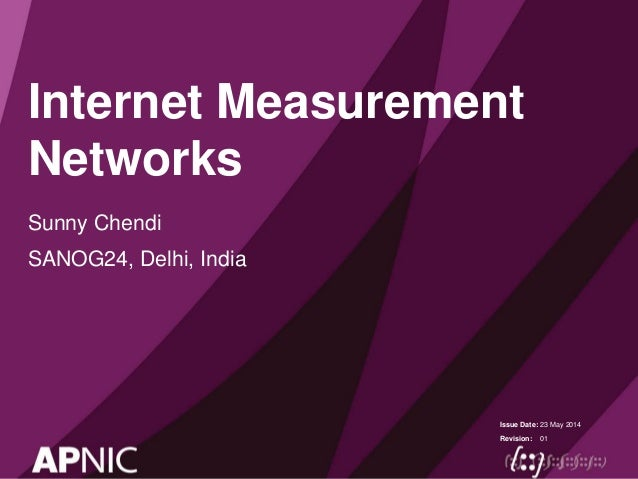 Issue Date: Revision: Internet Measurement Networks Sunny Chendi SANOG24, Delhi, India 23 May 2014 01
