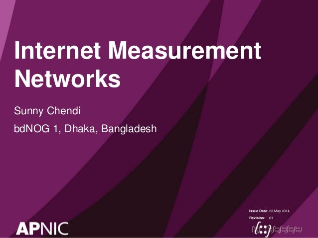 Issue Date: Revision: Internet Measurement Networks Sunny Chendi bdNOG 1, Dhaka, Bangladesh 23 May 2014 01