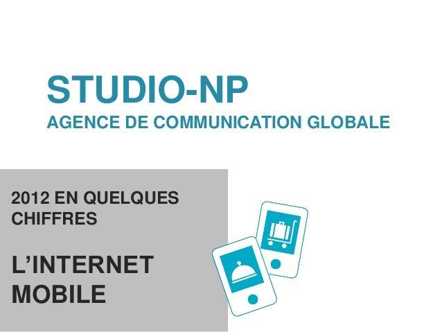 STUDIO-NP   AGENCE DE COMMUNICATION GLOBALE2012 EN QUELQUESCHIFFRESL'INTERNETMOBILE