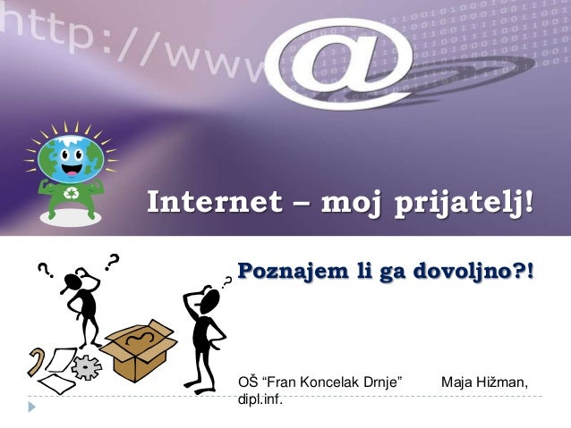 "Internet – moj prijatelj! Poznajem li ga dovoljno?!  OŠ ""Fran Koncelak Drnje"" dipl.inf.  Maja Hižman,"