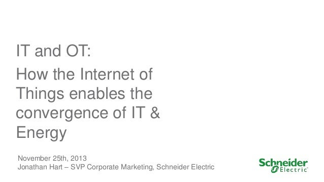 IT and OT: How the Internet of Things enables the convergence of IT & Energy November 25th, 2013 Jonathan Hart – SVP Corpo...