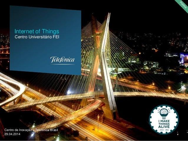 Centro de Inovação – Telefônica Brasil 29.04.2014 Centro Universitário FEI Internet of Things