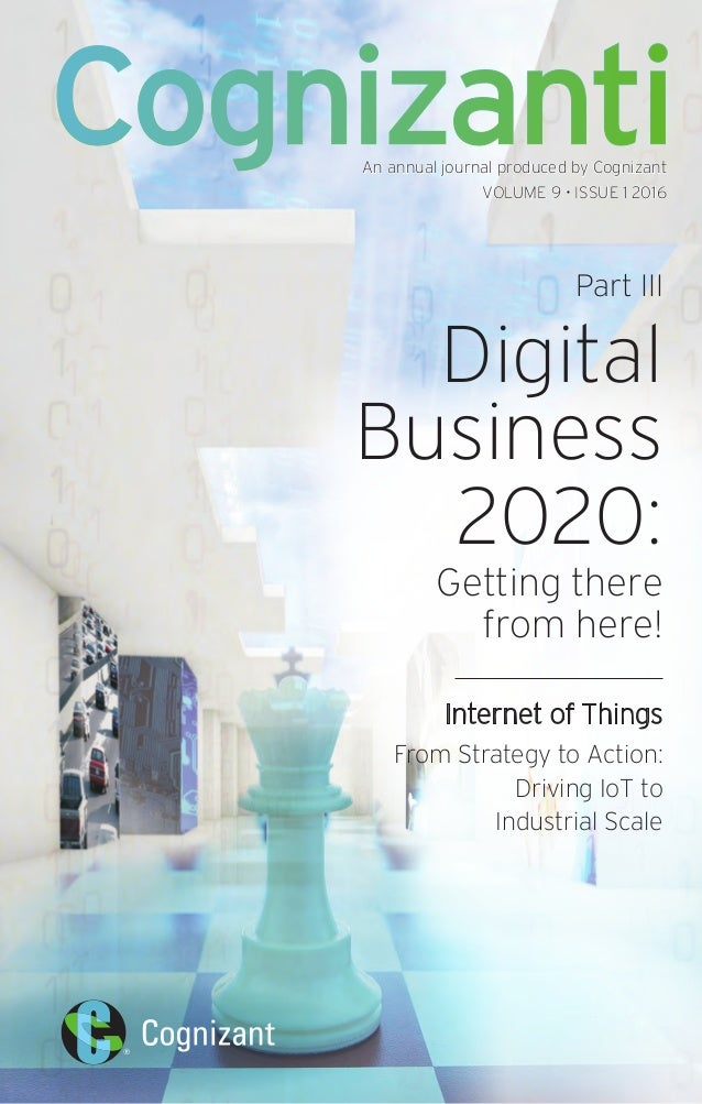 An annual journal produced by Cognizant VOLUME 9 • ISSUE 1 2016 Part III Digital Business 2020: Getting there from here! I...
