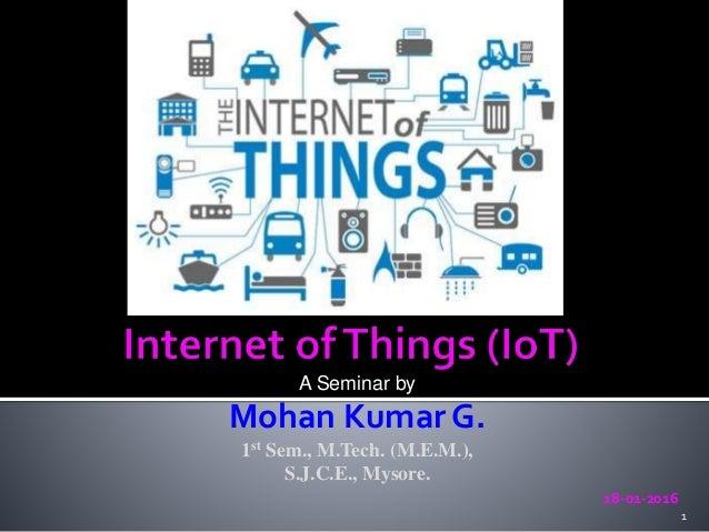 A Seminar by Mohan Kumar G. 1st Sem., M.Tech. (M.E.M.), S.J.C.E., Mysore. 18-01-2016 1
