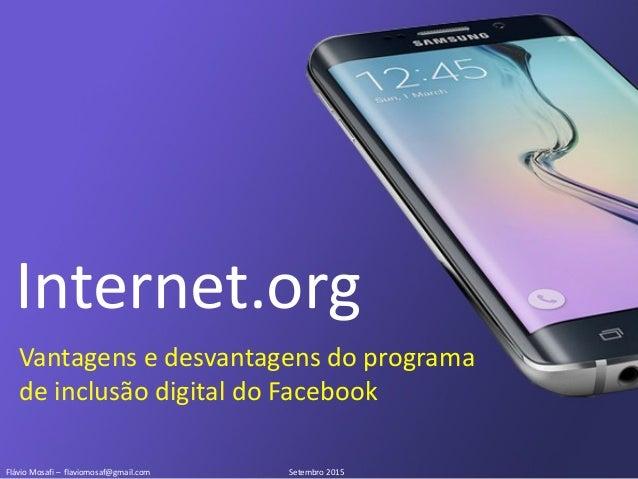 Flávio Mosafi – flaviomosaf@gmail.com Setembro 2015 Internet.org Vantagens e desvantagens do programa de inclusão digital ...