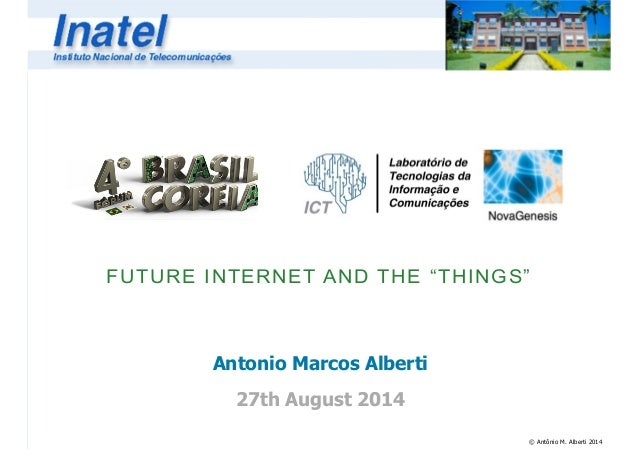 "FUTURE INTERNET AND THE ""THINGS""  © Antônio M. Alberti 2014  Antonio Marcos Alberti  !  27th August 2014"
