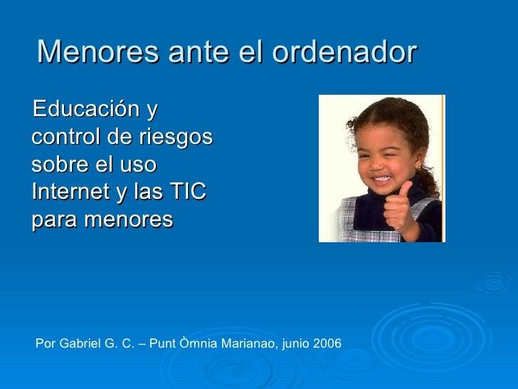 Menores ante el ordenador <ul><li>Educación y control de riesgos sobre el uso Internet y las TIC para menores </li></ul>Po...
