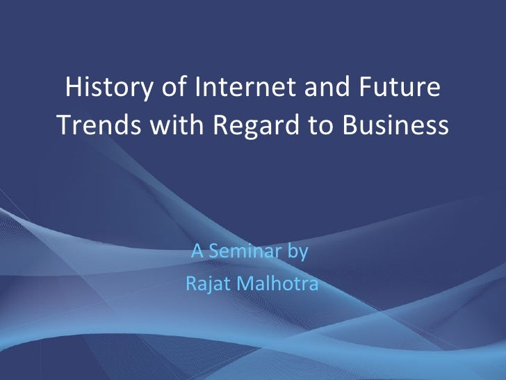 History of Internet and Future Trends with Regard to Business A Seminar by  Rajat Malhotra