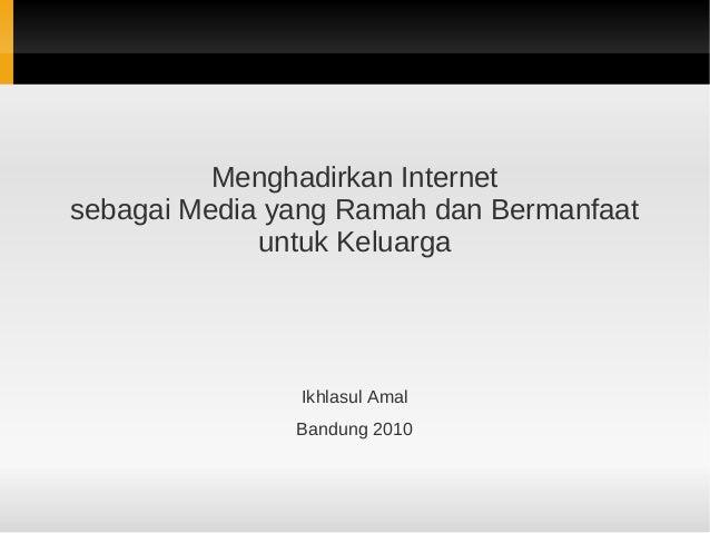 Menghadirkan Internet sebagai Media yang Ramah dan Bermanfaat untuk Keluarga Ikhlasul Amal Bandung 2010