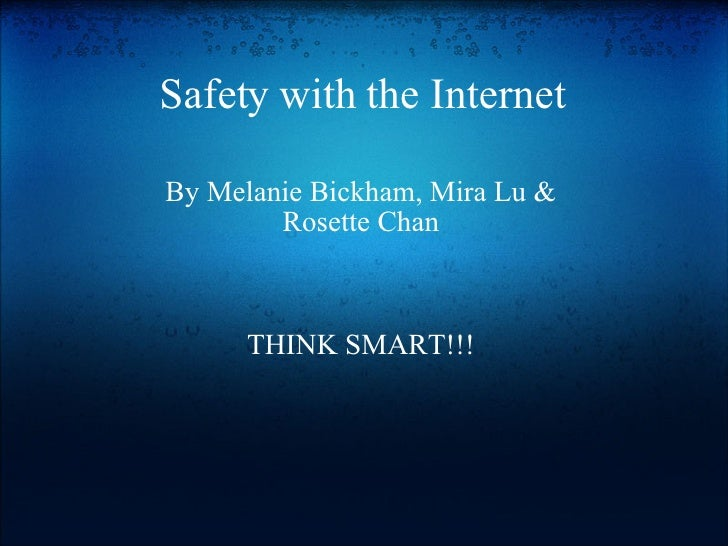Safety with the Internet By Melanie Bickham, Mira Lu & Rosette Chan       THINK SMART!!!