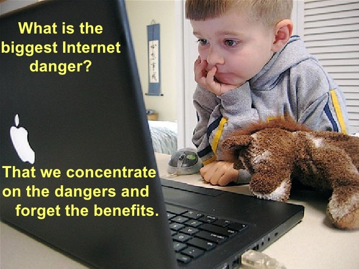What is the biggest Internet danger? That we concentrate on the dangers and forget the benefits.