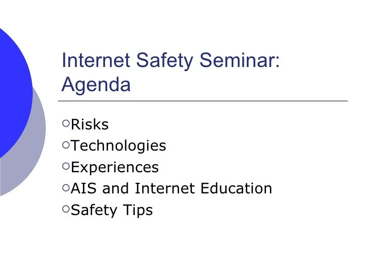 Internet Safety Seminar:  Agenda <ul><li>Risks </li></ul><ul><li>Technologies </li></ul><ul><li>Experiences </li></ul><ul>...