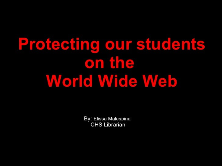 Protecting our students on the  World Wide Web By:  Elissa Malespina CHS Librarian
