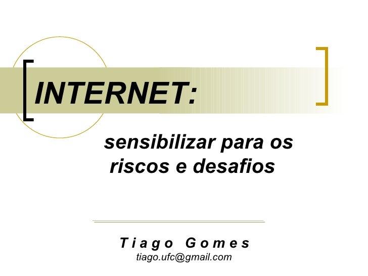 sensibilizar para os  riscos e desafios INTERNET: T i a g o  G o m e s [email_address]