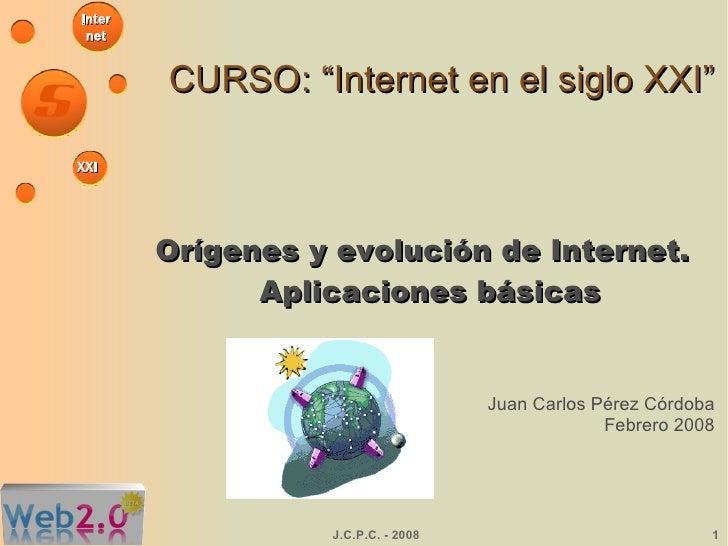 """CURSO: """"Internet en el siglo XXI"""" Orígenes y evolución de Internet. Aplicaciones básicas Juan Carlos Pérez Córdoba Febrero..."""