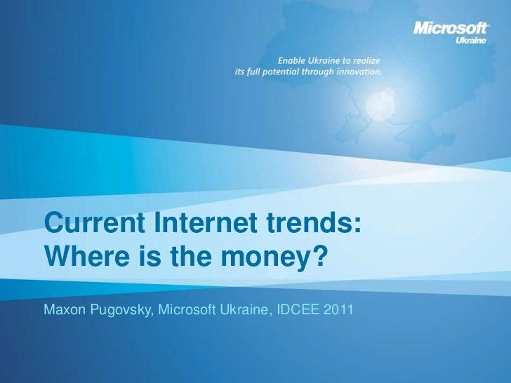 Current Internet trends:Where is the money?Maxon Pugovsky, Microsoft Ukraine, IDCEE 2011
