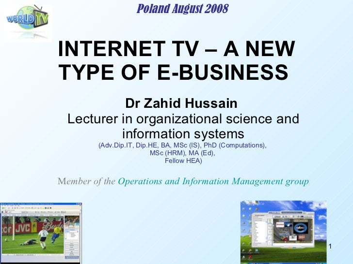 INTERNET TV – A NEW TYPE OF E-BUSINESS  Poland August 2008 Dr Zahid Hussain   Lecturer in organizational science and infor...