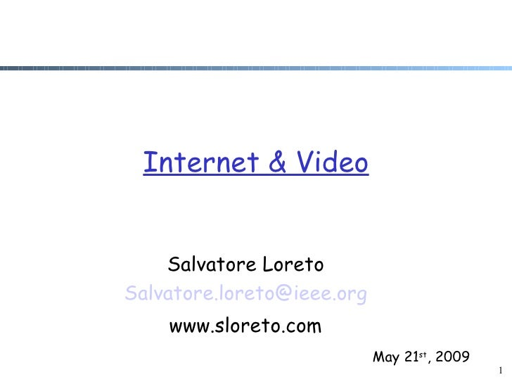 Internet & Video       Salvatore Loreto Salvatore.loreto@ieee.org     www.sloreto.com                             May 21st...