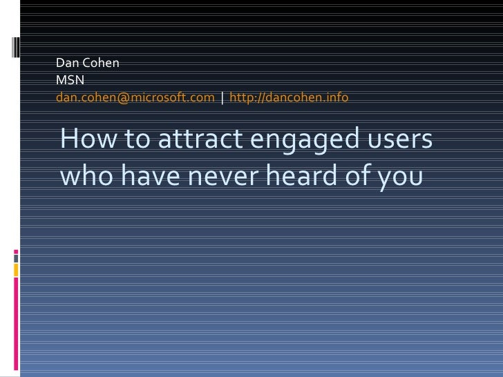 Dan Cohen  MSN [email_address]      http://dancohen.info   How to attract engaged users who have never heard of you