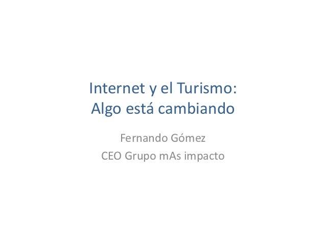 Internet y el Turismo: Algo está cambiando Fernando Gómez CEO Grupo mAs impacto