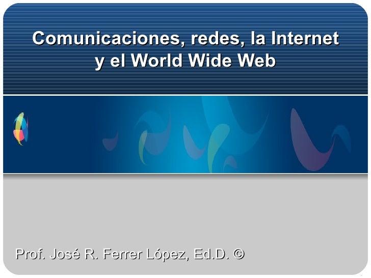 Comunicaciones, redes,  la Internet y el World Wide Web Prof. José R. Ferrer López, Ed.D. ©