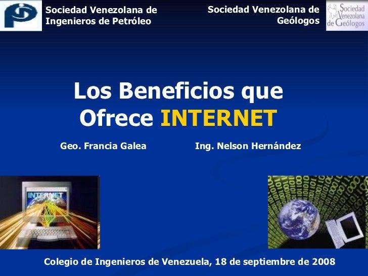 Colegio de Ingenieros de Venezuela, 18 de septiembre de 2008 Los Beneficios que Ofrece  INTERNET Geo. Francia Galea  Ing. ...