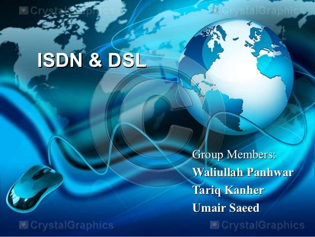 ISDN & DSL             Group Members:             Waliullah Panhwar             Tariq Kanher             Umair Saeed