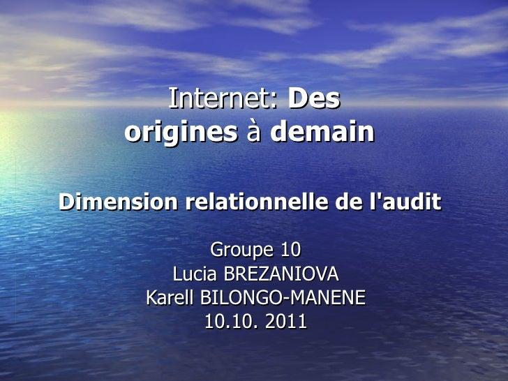 Internet:  Des origines à demain   Dimension relationnelle de l'audit   Groupe 10 Lucia BREZANIOVA Karell BILONGO-MANENE...