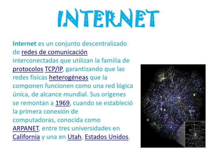 INTERNETInternet es un conjunto descentralizadode redes de comunicacióninterconectadas que utilizan la familia deprotocolo...