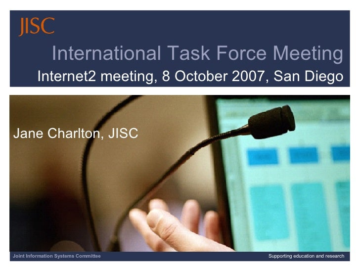 Joint Information Systems Committee Supporting education and research International Task Force Meeting Internet2 meeting, ...