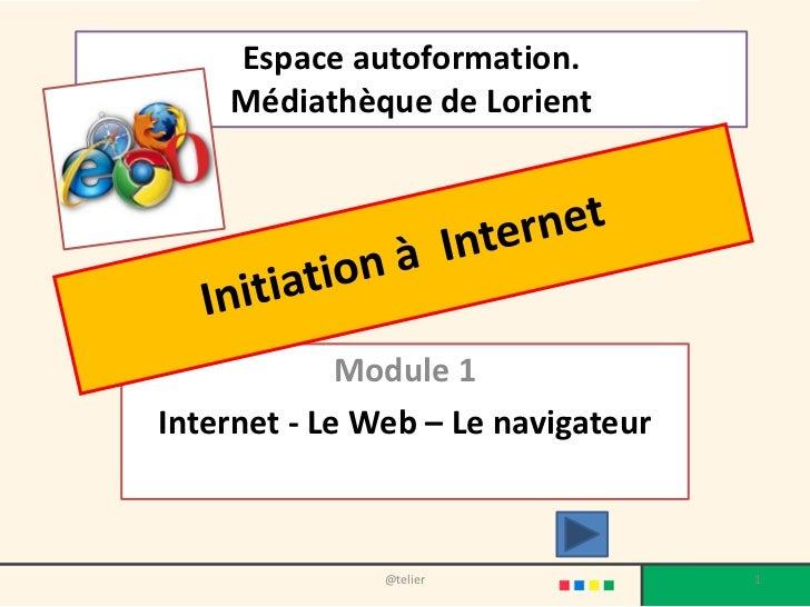 Espace autoformation.    Médiathèque de Lorient             Module 1Internet - Le Web – Le navigateur               @telie...