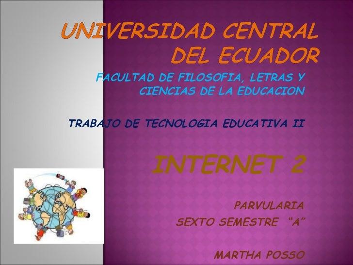 FACULTAD DE FILOSOFIA, LETRAS Y CIENCIAS DE LA EDUCACION TRABAJO DE TECNOLOGIA EDUCATIVA II INTERNET 2 PARVULARIA SEXTO SE...
