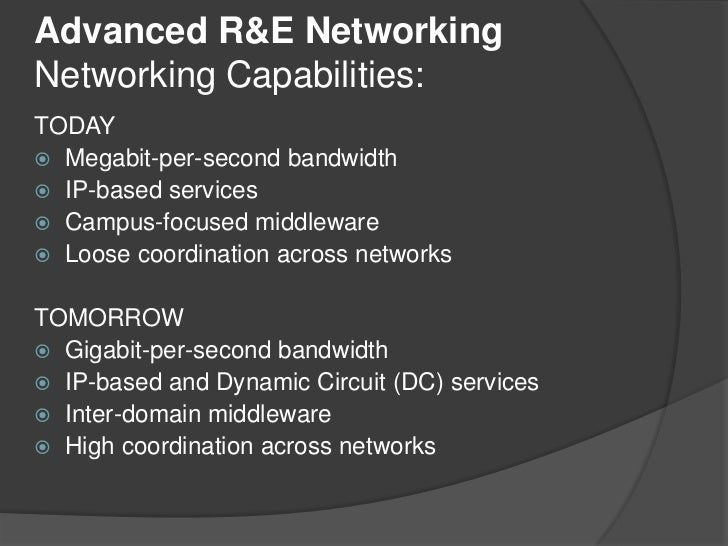 Advanced R&E NetworkingNetworking Capabilities:<br />TODAY<br />Megabit-per-second bandwidth<br />IP-based services<br />C...