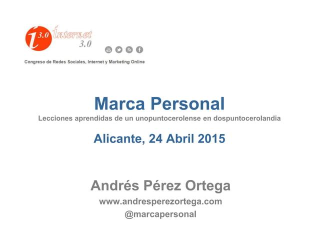 Marca Personal Lecciones aprendidas de un unopuntocerolense en dospuntocerolandia Alicante, 24 Abril 2015 Andrés Pérez Ort...