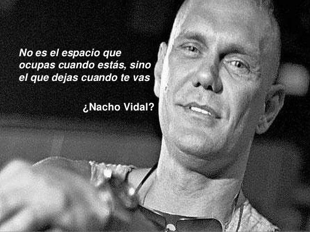 No es el espacio que ocupas cuando estás, sino el que dejas cuando te vas ¿Nacho Vidal?