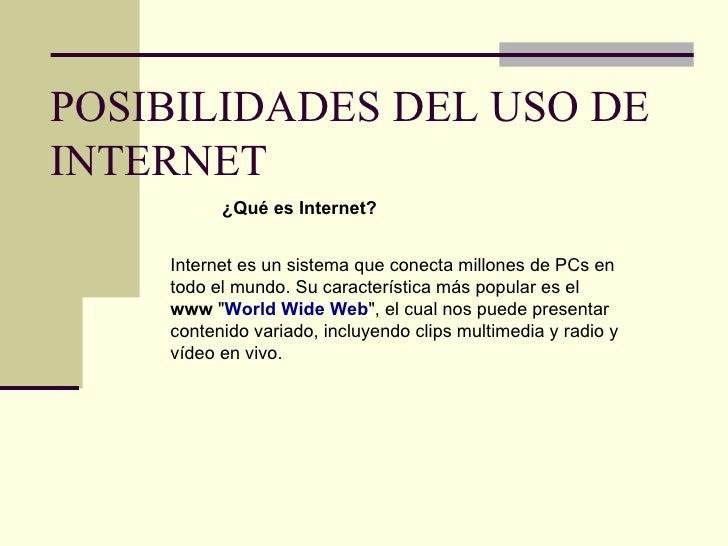 POSIBILIDADES DEL USO DE INTERNET ¿Qué es Internet? Internet es un sistema que conecta millones de PCs en todo el mundo. S...